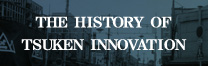 会社案内│THE HISTORY OF TSUKEN INNOVATION
